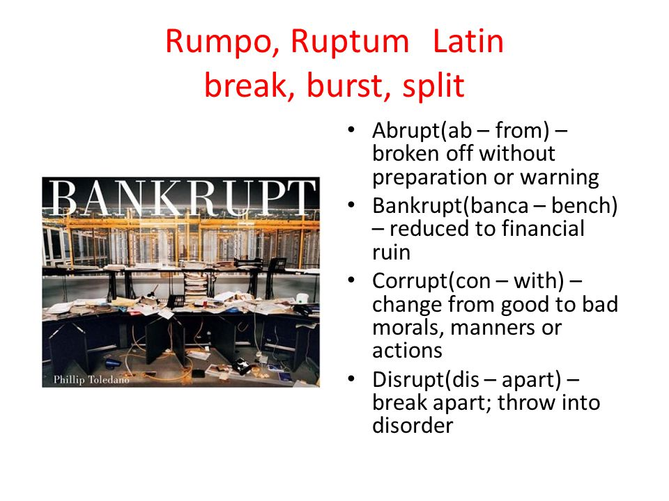 Rumpo, RuptumLatin break, burst, split Abrupt(ab – from) – broken off without preparation or warning Bankrupt(banca – bench) – reduced to financial ruin Corrupt(con – with) – change from good to bad morals, manners or actions Disrupt(dis – apart) – break apart; throw into disorder