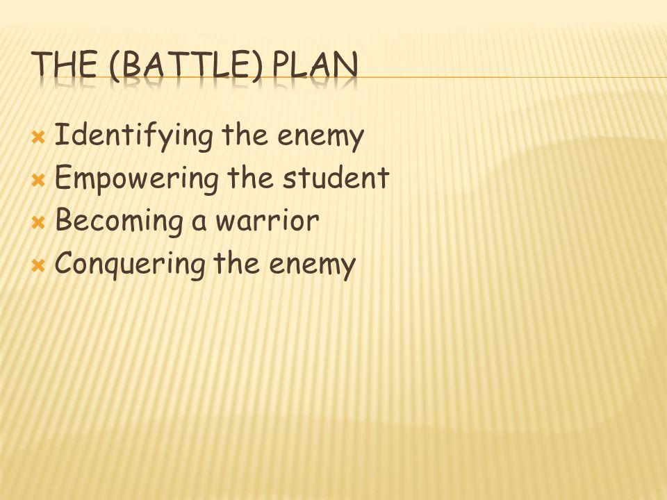  Identifying the enemy  Empowering the student  Becoming a warrior  Conquering the enemy
