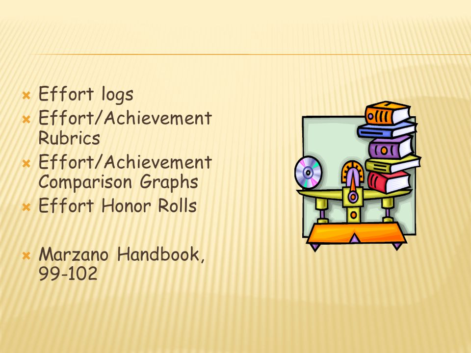  Effort logs  Effort/Achievement Rubrics  Effort/Achievement Comparison Graphs  Effort Honor Rolls  Marzano Handbook, 99-102