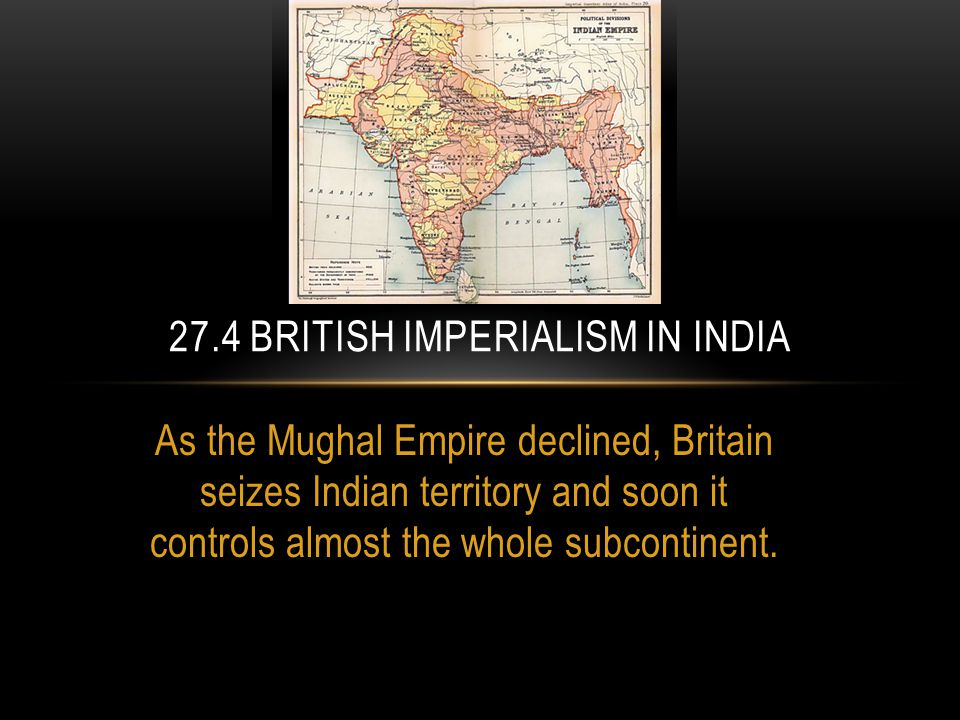 As the Mughal Empire declined, Britain seizes Indian territory and soon it controls almost the whole subcontinent.