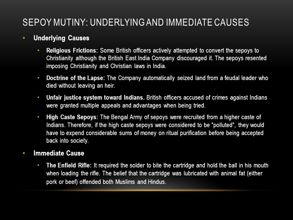 SEPOY MUTINY: UNDERLYING AND IMMEDIATE CAUSES Underlying Causes Religious Frictions: Some British officers actively attempted to convert the sepoys to Christianity although the British East India Company discouraged it.