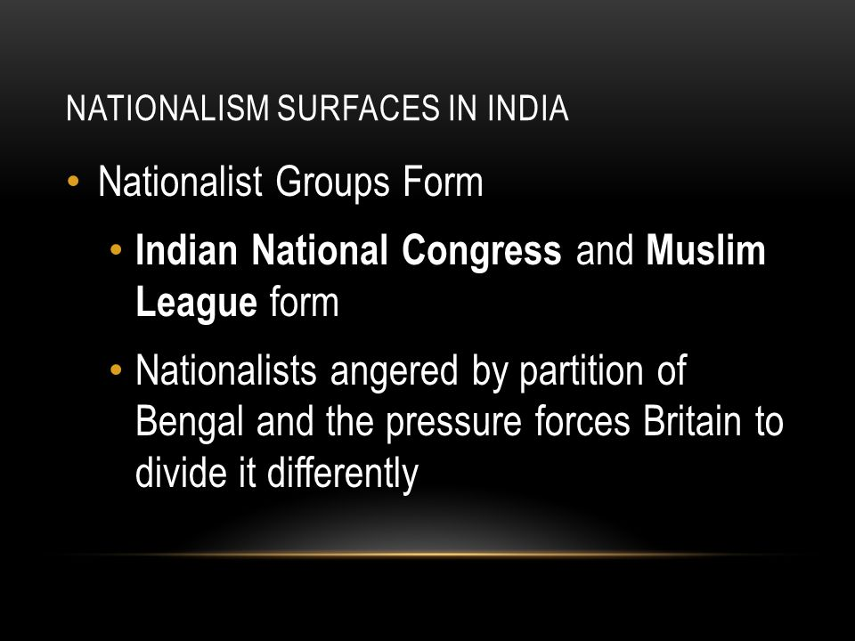Nationalist Groups Form Indian National Congress and Muslim League form Nationalists angered by partition of Bengal and the pressure forces Britain to