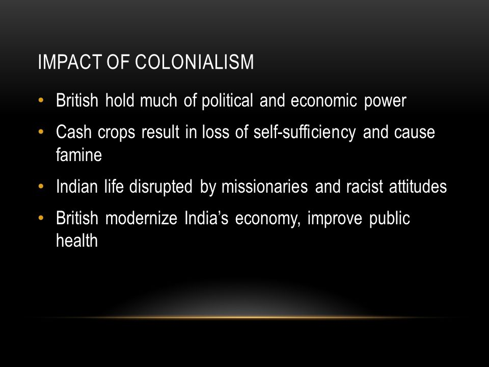IMPACT OF COLONIALISM British hold much of political and economic power Cash crops result in loss of self-sufficiency and cause famine Indian life disrupted by missionaries and racist attitudes British modernize India's economy, improve public health