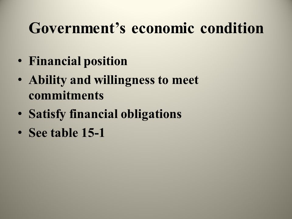 Government's economic condition Financial position Ability and willingness to meet commitments Satisfy financial obligations See table 15-1