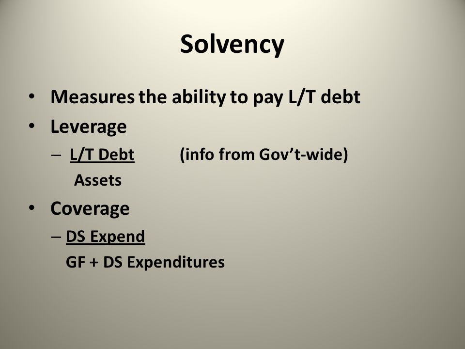Solvency Measures the ability to pay L/T debt Leverage – L/T Debt (info from Gov't-wide) Assets Coverage – DS Expend GF + DS Expenditures