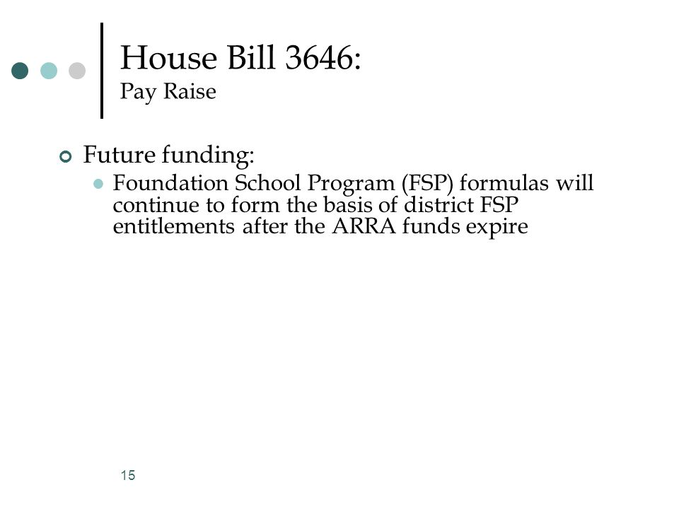 House Bill 3646: Pay Raise Future funding: Foundation School Program (FSP) formulas will continue to form the basis of district FSP entitlements after the ARRA funds expire 15