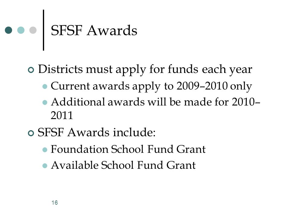 SFSF Awards Districts must apply for funds each year Current awards apply to 2009–2010 only Additional awards will be made for 2010– 2011 SFSF Awards include: Foundation School Fund Grant Available School Fund Grant 16