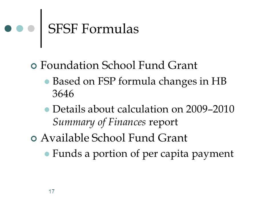 SFSF Formulas Foundation School Fund Grant Based on FSP formula changes in HB 3646 Details about calculation on 2009–2010 Summary of Finances report Available School Fund Grant Funds a portion of per capita payment 17