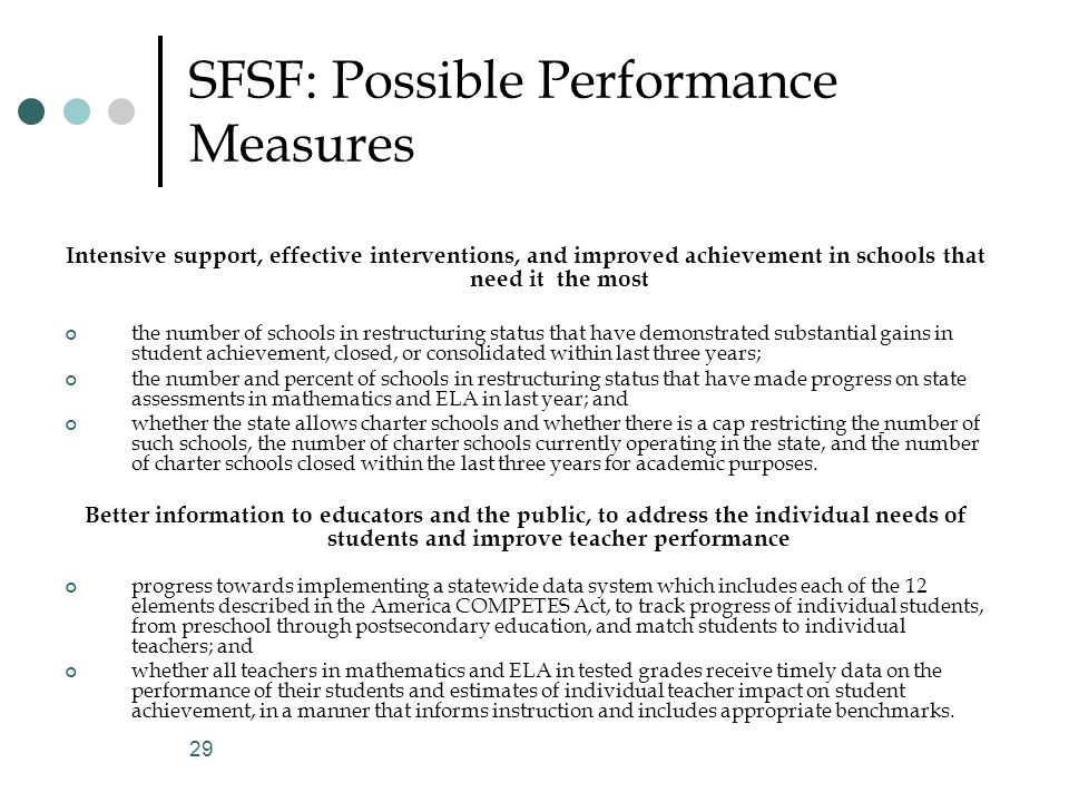 29 SFSF: Possible Performance Measures Intensive support, effective interventions, and improved achievement in schools that need it the most the number of schools in restructuring status that have demonstrated substantial gains in student achievement, closed, or consolidated within last three years; the number and percent of schools in restructuring status that have made progress on state assessments in mathematics and ELA in last year; and whether the state allows charter schools and whether there is a cap restricting the number of such schools, the number of charter schools currently operating in the state, and the number of charter schools closed within the last three years for academic purposes.