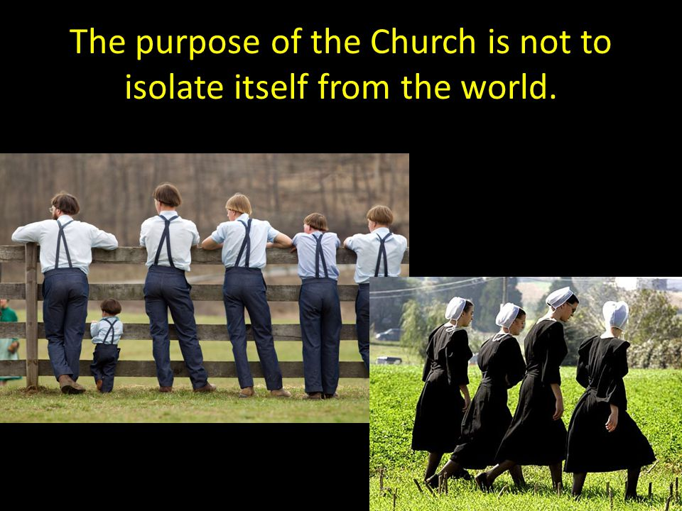 The purpose of the Church is not to isolate itself from the world.