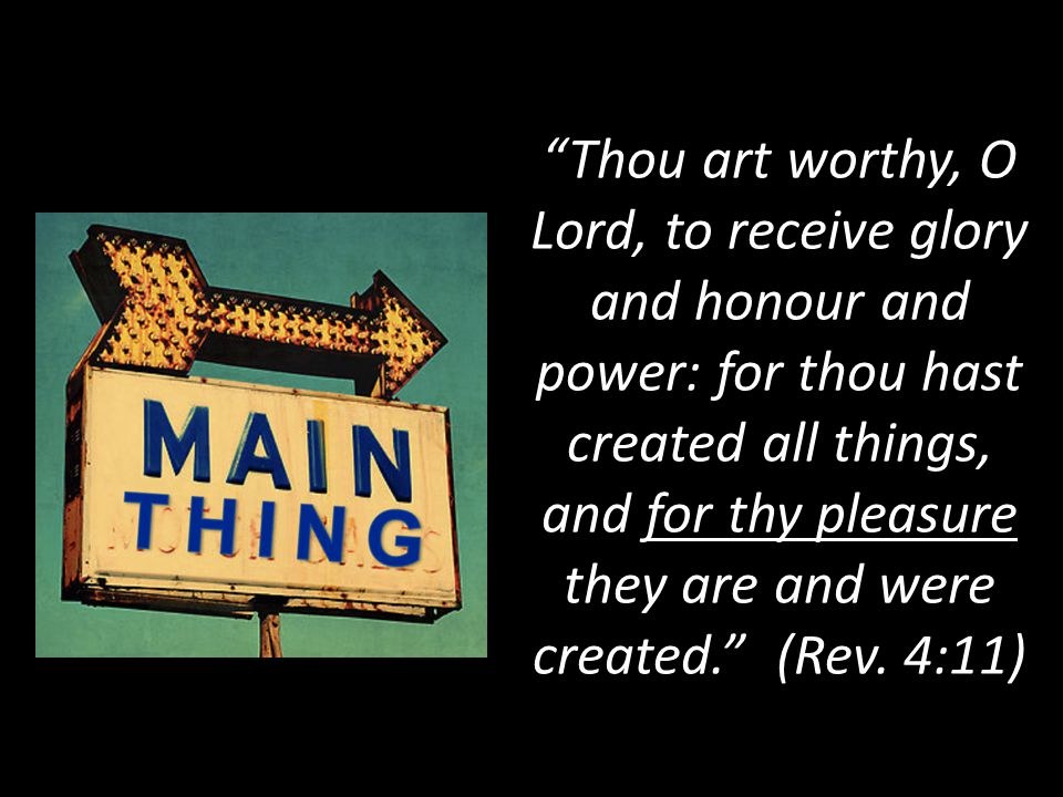 Thou art worthy, O Lord, to receive glory and honour and power: for thou hast created all things, and for thy pleasure they are and were created. (Rev.