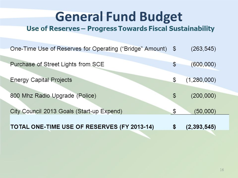 General Fund Budget 16 Use of Reserves – Progress Towards Fiscal Sustainability One-Time Use of Reserves for Operating ( Bridge Amount) $ (263,545) Purchase of Street Lights from SCE $ (600,000) Energy Capital Projects $ (1,280,000) 800 Mhz Radio Upgrade (Police) $ (200,000) City Council 2013 Goals (Start-up Expend) $ (50,000) TOTAL ONE-TIME USE OF RESERVES (FY 2013-14) $ (2,393,545)