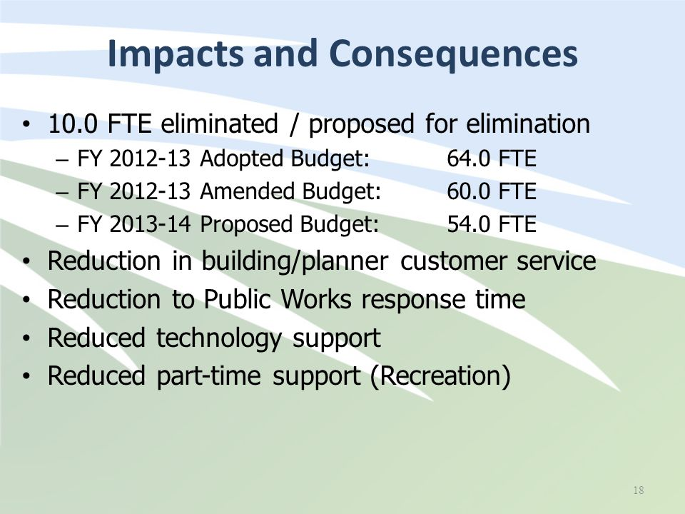 Impacts and Consequences 10.0 FTE eliminated / proposed for elimination – FY 2012-13 Adopted Budget: 64.0 FTE – FY 2012-13 Amended Budget: 60.0 FTE – FY 2013-14 Proposed Budget: 54.0 FTE Reduction in building/planner customer service Reduction to Public Works response time Reduced technology support Reduced part-time support (Recreation) 18