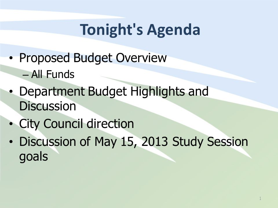 Tonight s Agenda Proposed Budget Overview – All Funds Department Budget Highlights and Discussion City Council direction Discussion of May 15, 2013 Study Session goals 1