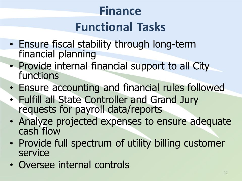 Finance Functional Tasks 27 Ensure fiscal stability through long-term financial planning Provide internal financial support to all City functions Ensure accounting and financial rules followed Fulfill all State Controller and Grand Jury requests for payroll data/reports Analyze projected expenses to ensure adequate cash flow Provide full spectrum of utility billing customer service Oversee internal controls