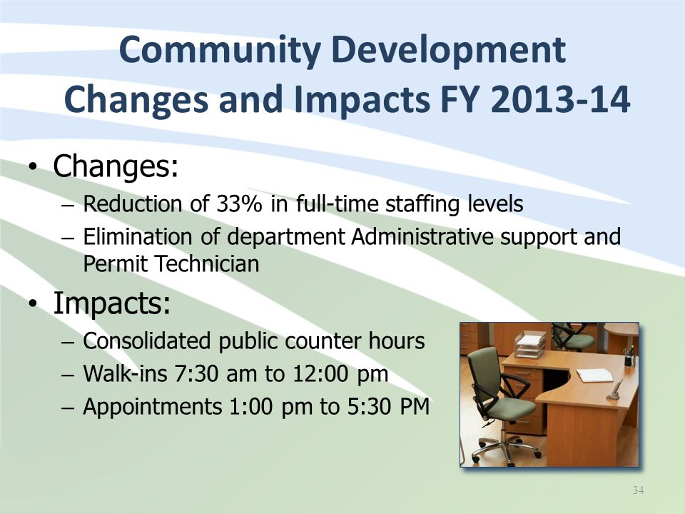Changes: – Reduction of 33% in full-time staffing levels – Elimination of department Administrative support and Permit Technician Impacts: – Consolidated public counter hours – Walk-ins 7:30 am to 12:00 pm – Appointments 1:00 pm to 5:30 PM Community Development Changes and Impacts FY 2013-14 34