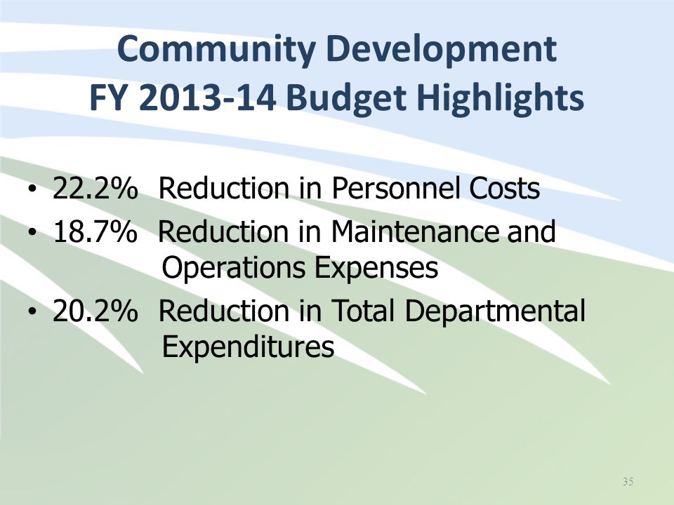 22.2% Reduction in Personnel Costs 18.7% Reduction in Maintenance and Operations Expenses 20.2% Reduction in Total Departmental Expenditures Community Development FY 2013-14 Budget Highlights 35