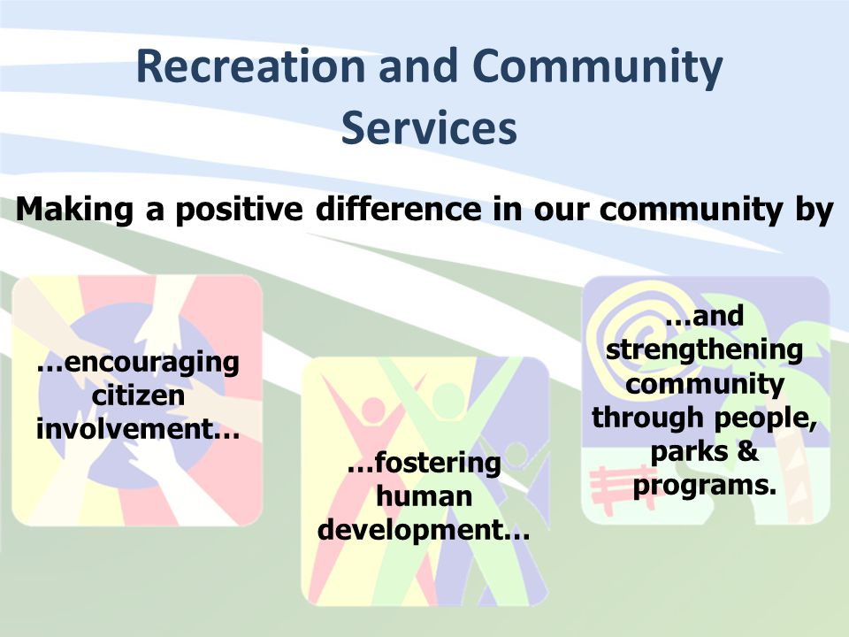 Recreation and Community Services Making a positive difference in our community by …encouraging citizen involvement… …fostering human development… …an