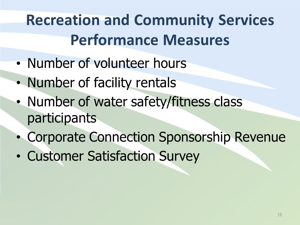 Recreation and Community Services Performance Measures 38 Number of volunteer hours Number of facility rentals Number of water safety/fitness class pa