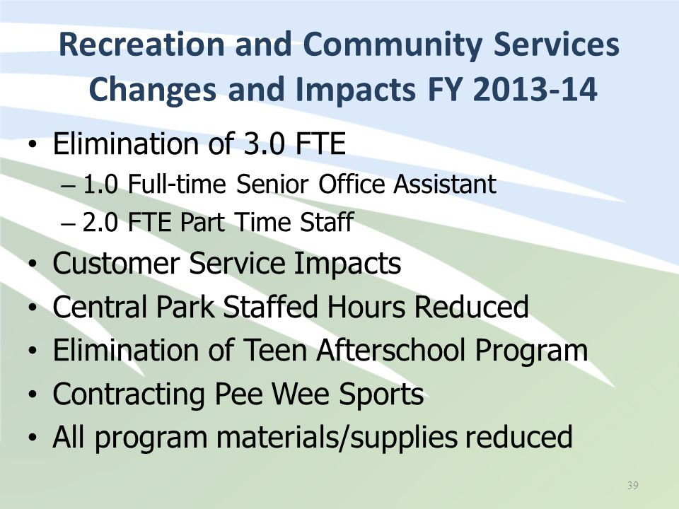Elimination of 3.0 FTE – 1.0 Full-time Senior Office Assistant – 2.0 FTE Part Time Staff Customer Service Impacts Central Park Staffed Hours Reduced E