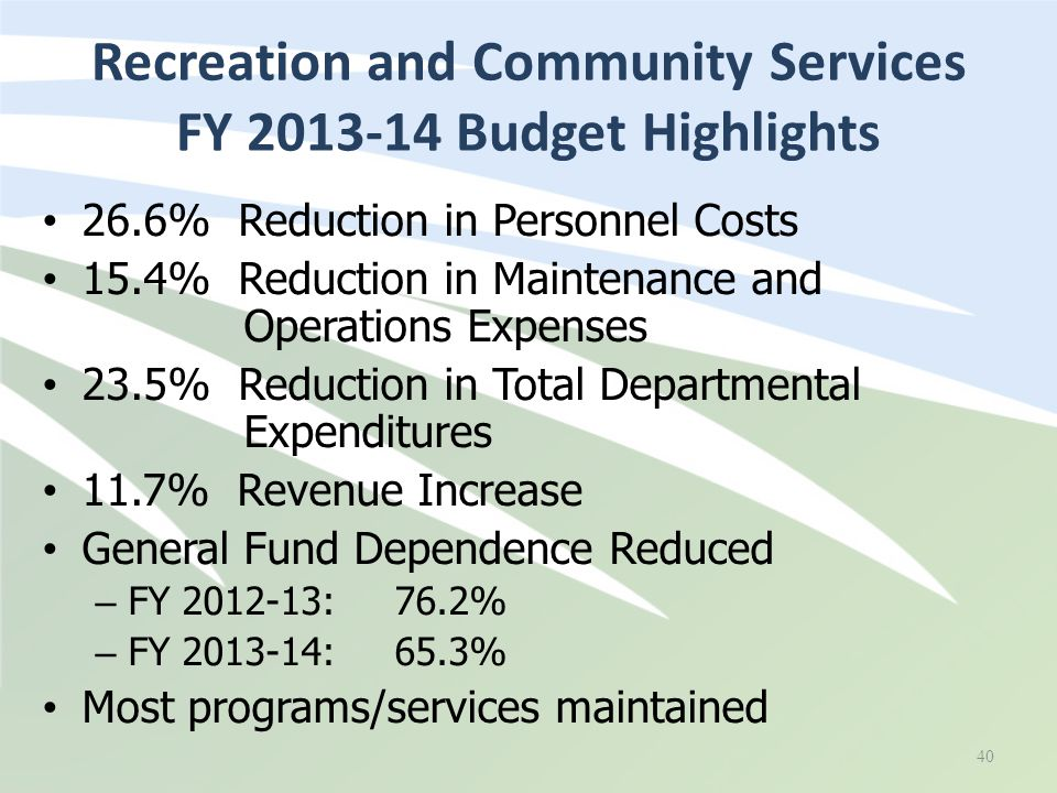 26.6% Reduction in Personnel Costs 15.4% Reduction in Maintenance and Operations Expenses 23.5% Reduction in Total Departmental Expenditures 11.7% Revenue Increase General Fund Dependence Reduced – FY 2012-13: 76.2% – FY 2013-14: 65.3% Most programs/services maintained Recreation and Community Services FY 2013-14 Budget Highlights 40