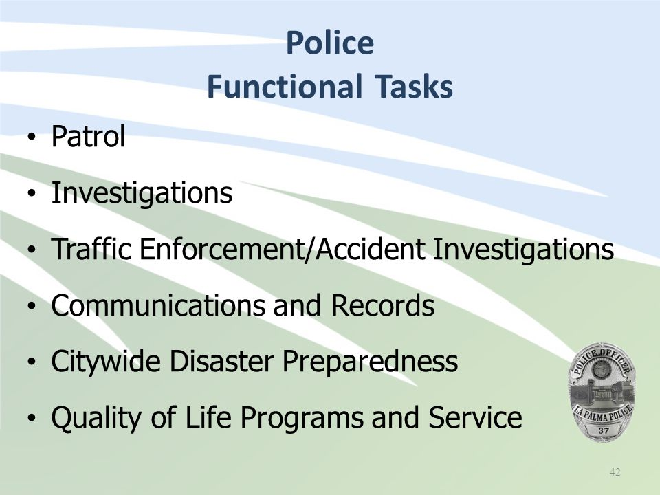 Police Functional Tasks 42 Patrol Investigations Traffic Enforcement/Accident Investigations Communications and Records Citywide Disaster Preparedness Quality of Life Programs and Service