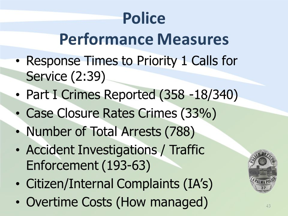 Police Performance Measures 43 Response Times to Priority 1 Calls for Service (2:39) Part I Crimes Reported (358 -18/340) Case Closure Rates Crimes (33%) Number of Total Arrests (788) Accident Investigations / Traffic Enforcement (193-63) Citizen/Internal Complaints (IA's) Overtime Costs (How managed)