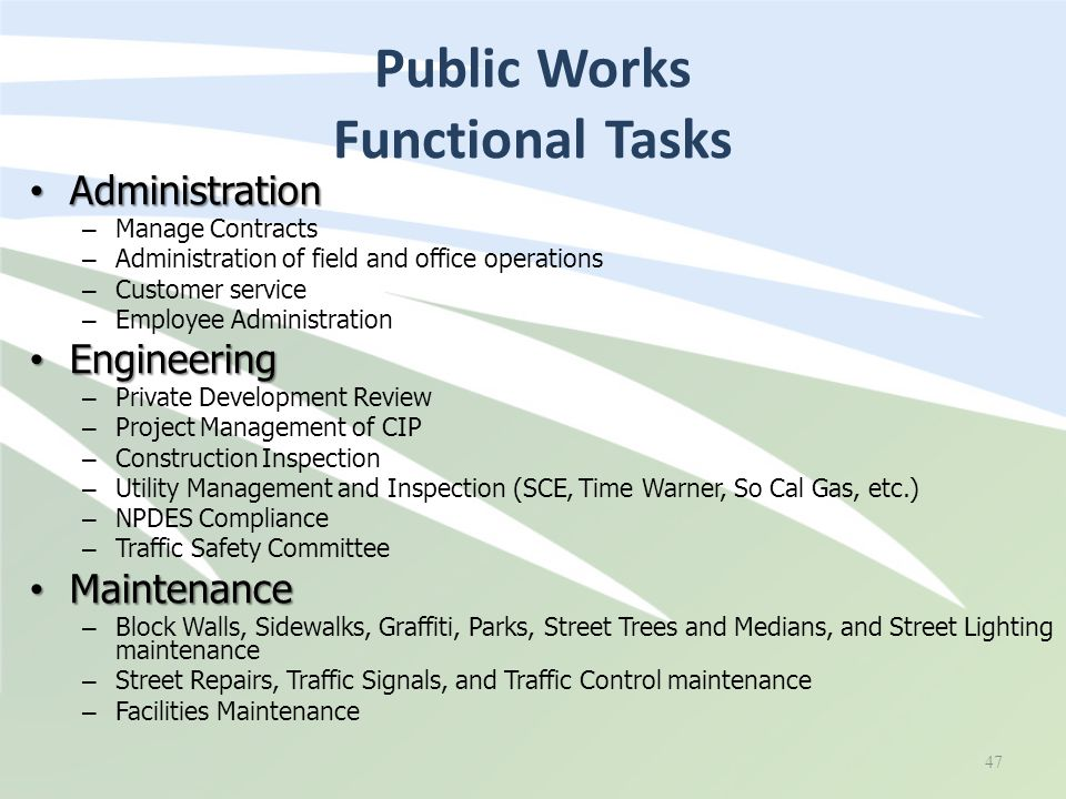 Public Works Functional Tasks 47 Administration Administration – Manage Contracts – Administration of field and office operations – Customer service – Employee Administration Engineering Engineering – Private Development Review – Project Management of CIP – Construction Inspection – Utility Management and Inspection (SCE, Time Warner, So Cal Gas, etc.) – NPDES Compliance – Traffic Safety Committee Maintenance Maintenance – Block Walls, Sidewalks, Graffiti, Parks, Street Trees and Medians, and Street Lighting maintenance – Street Repairs, Traffic Signals, and Traffic Control maintenance – Facilities Maintenance