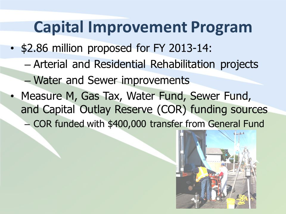 Capital Improvement Program $2.86 million proposed for FY 2013-14: – Arterial and Residential Rehabilitation projects – Water and Sewer improvements M