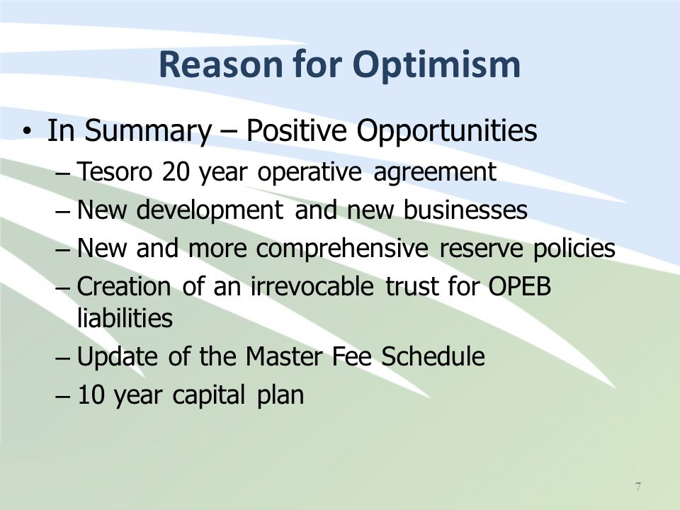 Reason for Optimism In Summary – Positive Opportunities – Tesoro 20 year operative agreement – New development and new businesses – New and more comprehensive reserve policies – Creation of an irrevocable trust for OPEB liabilities – Update of the Master Fee Schedule – 10 year capital plan 7
