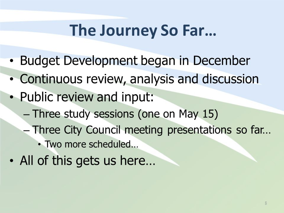The Journey So Far… Budget Development began in December Continuous review, analysis and discussion Public review and input: – Three study sessions (one on May 15) – Three City Council meeting presentations so far… Two more scheduled… All of this gets us here… 8