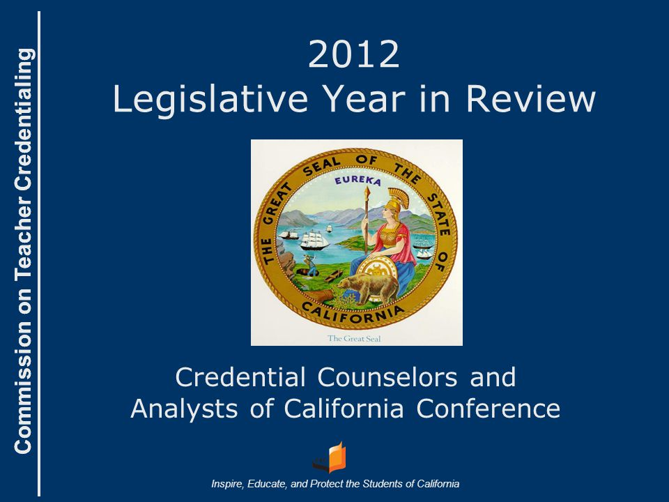 Commission on Teacher Credentialing Inspire, Educate, and Protect the Students of California Commission on Teacher Credentialing 2012 Legislative Year in Review Credential Counselors and Analysts of California Conference