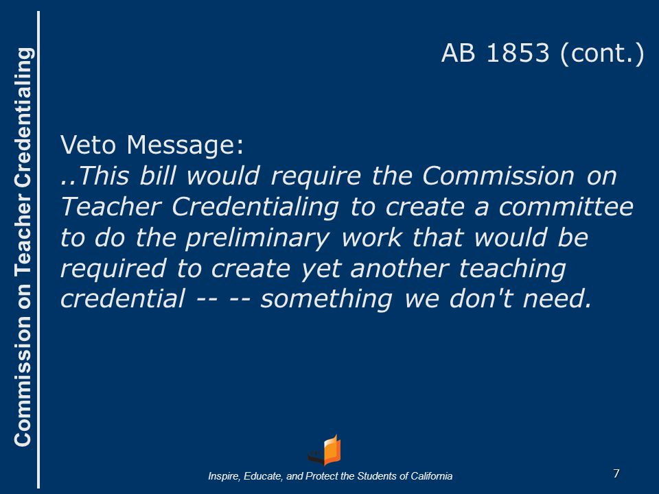 Commission on Teacher Credentialing Inspire, Educate, and Protect the Students of California AB 1853 (cont.) Veto Message:..This bill would require the Commission on Teacher Credentialing to create a committee to do the preliminary work that would be required to create yet another teaching credential -- -- something we don t need.