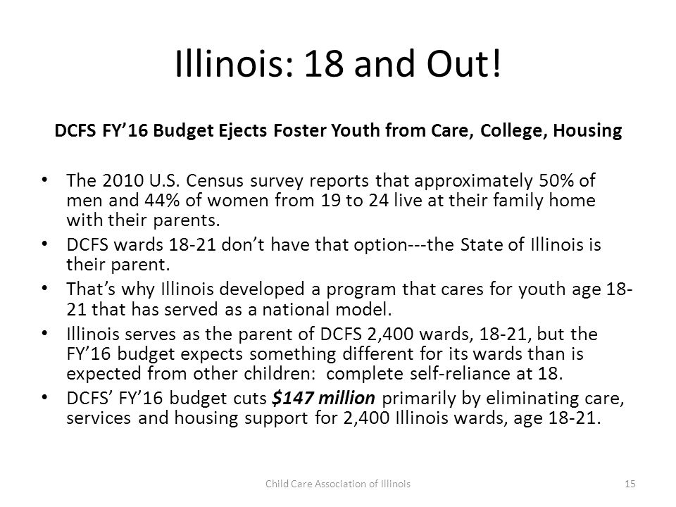 Illinois: 18 and Out! DCFS FY'16 Budget Ejects Foster Youth from Care, College, Housing The 2010 U.S. Census survey reports that approximately 50% of
