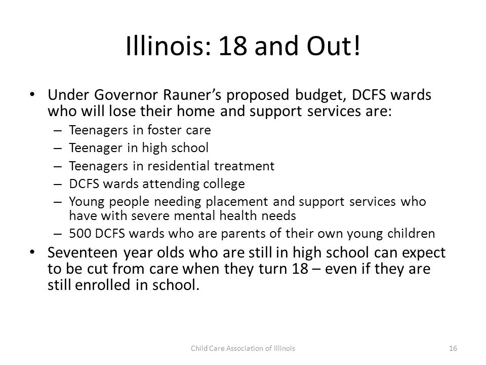 Illinois: 18 and Out! Under Governor Rauner's proposed budget, DCFS wards who will lose their home and support services are: – Teenagers in foster car