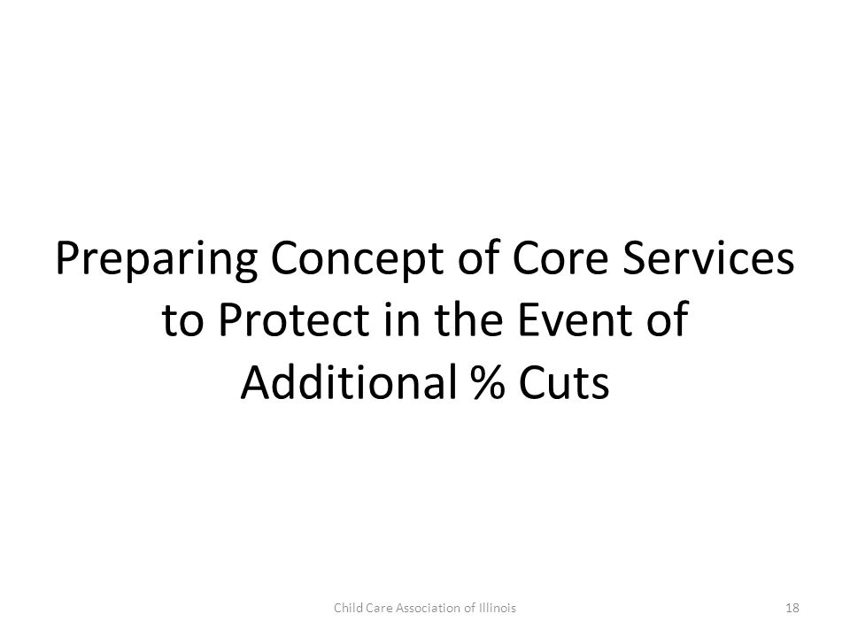 Preparing Concept of Core Services to Protect in the Event of Additional % Cuts Child Care Association of Illinois18