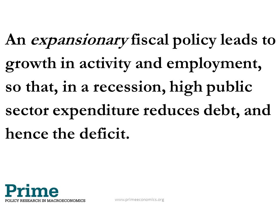An expansionary fiscal policy leads to growth in activity and employment, so that, in a recession, high public sector expenditure reduces debt, and he