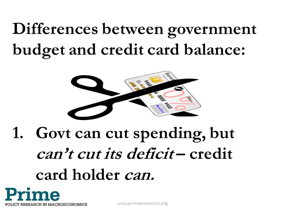 Differences between government budget and credit card balance: 1.Govt can cut spending, but can't cut its deficit – credit card holder can. www.primee