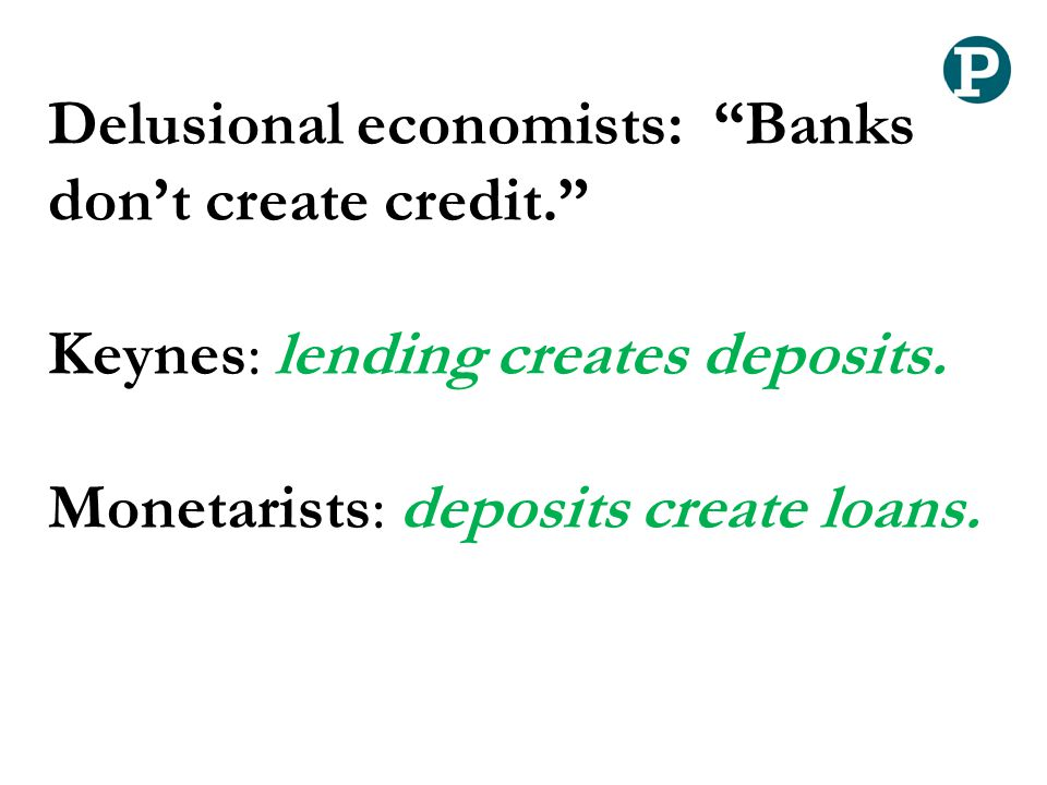 "Delusional economists: ""Banks don't create credit."" Keynes: lending creates deposits. Monetarists: deposits create loans."