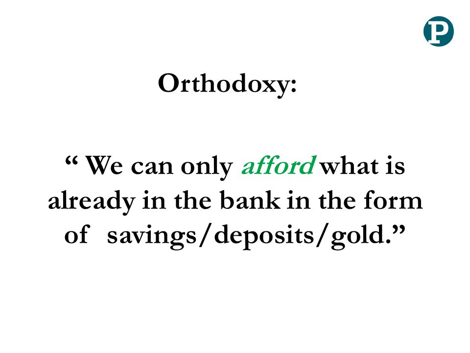 """ We can only afford what is already in the bank in the form of savings/deposits/gold."" Orthodoxy:"