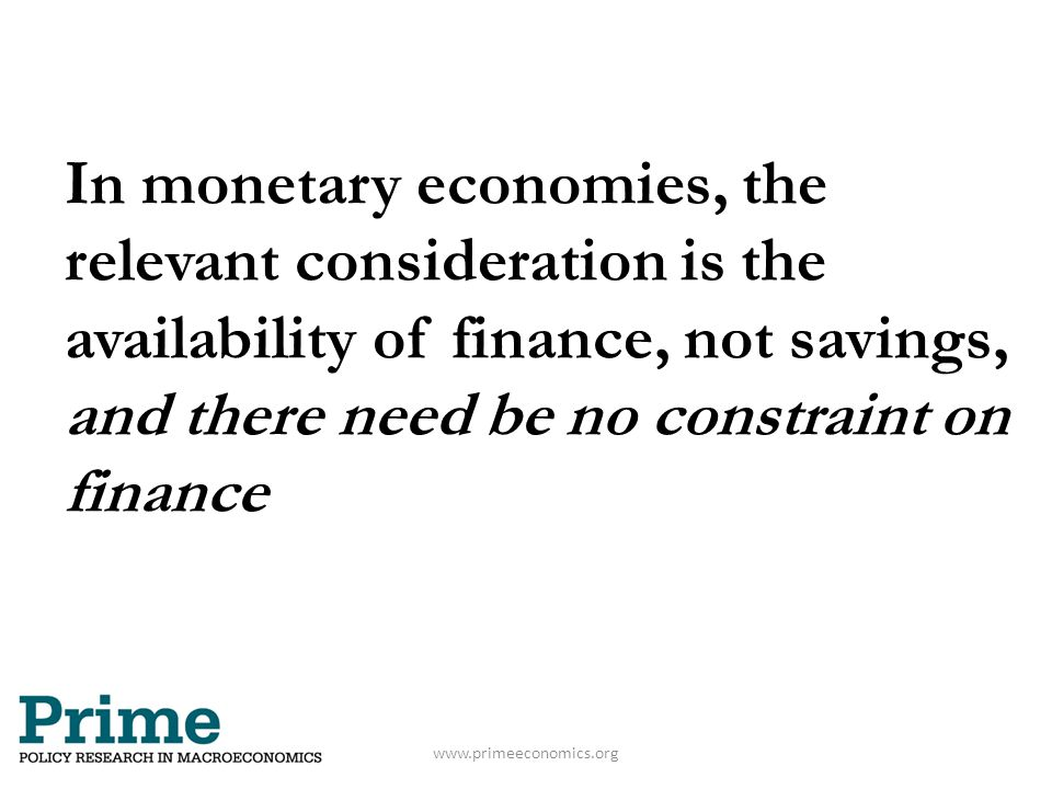 www.primeeconomics.org In monetary economies, the relevant consideration is the availability of finance, not savings, and there need be no constraint