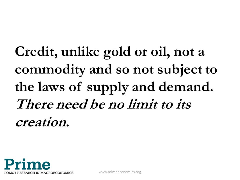 www.primeeconomics.org Credit, unlike gold or oil, not a commodity and so not subject to the laws of supply and demand. There need be no limit to its