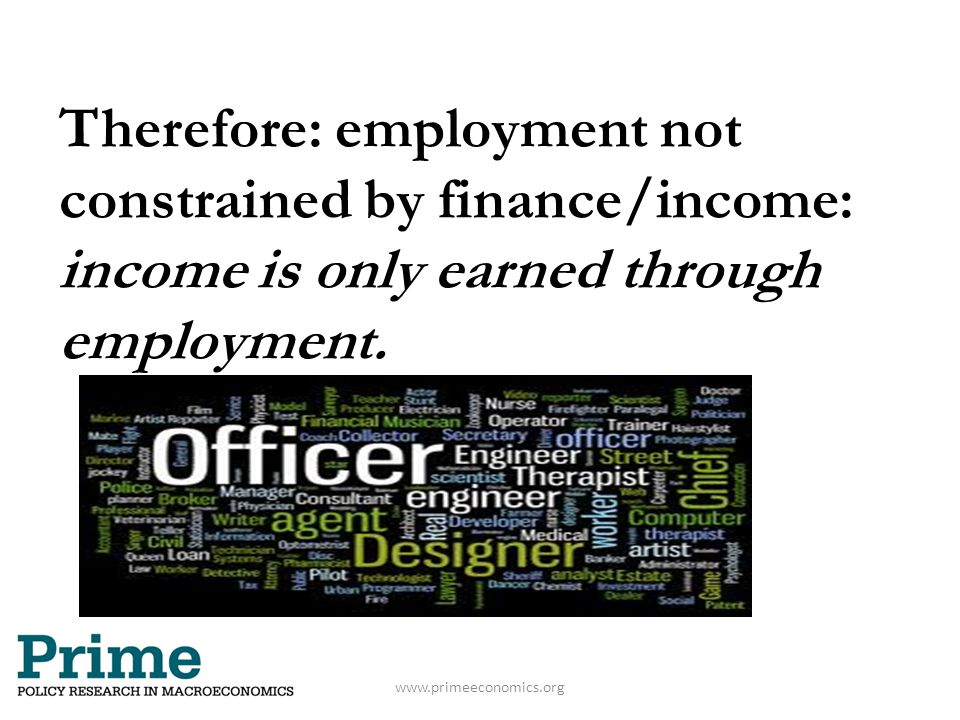 www.primeeconomics.org Therefore: employment not constrained by finance/income: income is only earned through employment.