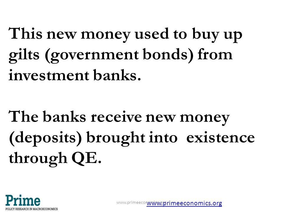 This new money used to buy up gilts (government bonds) from investment banks. The banks receive new money (deposits) brought into existence through QE