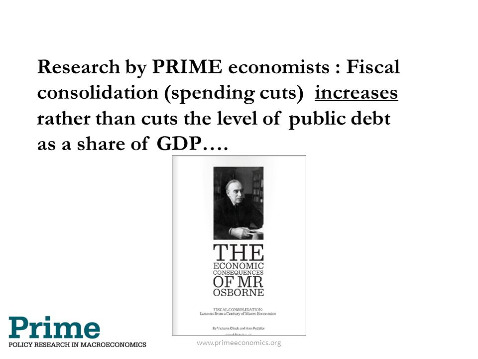 Research by PRIME economists : Fiscal consolidation (spending cuts) increases rather than cuts the level of public debt as a share of GDP…. www.primee