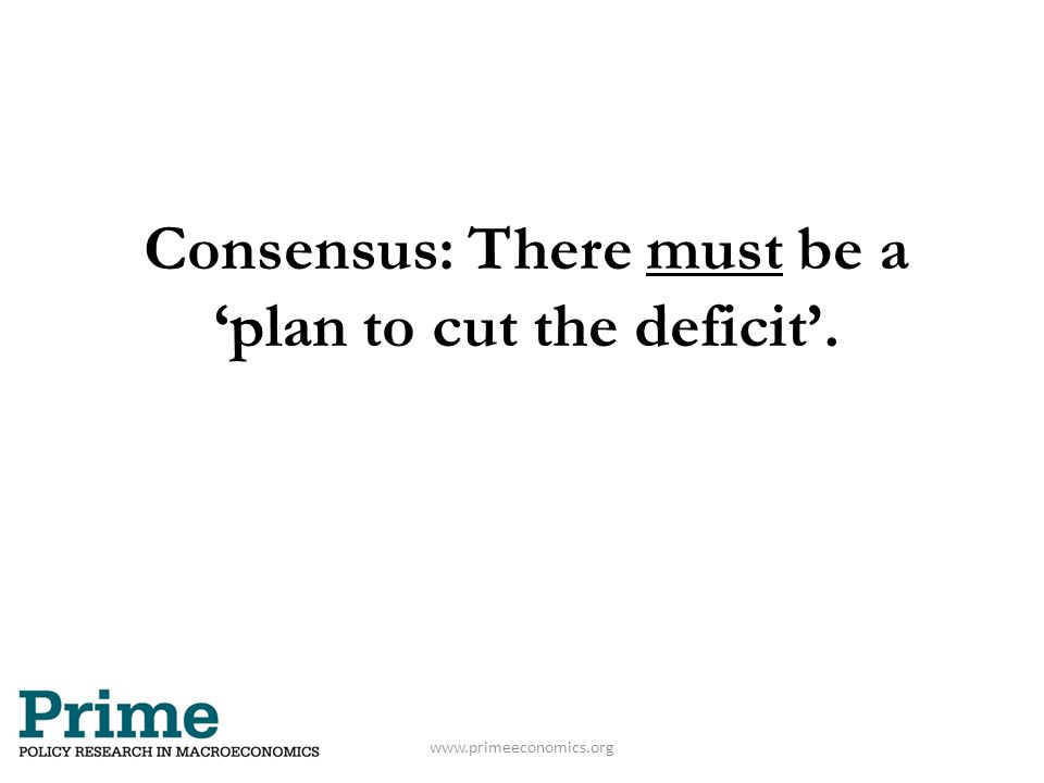 Consensus: There must be a 'plan to cut the deficit'. www.primeeconomics.org