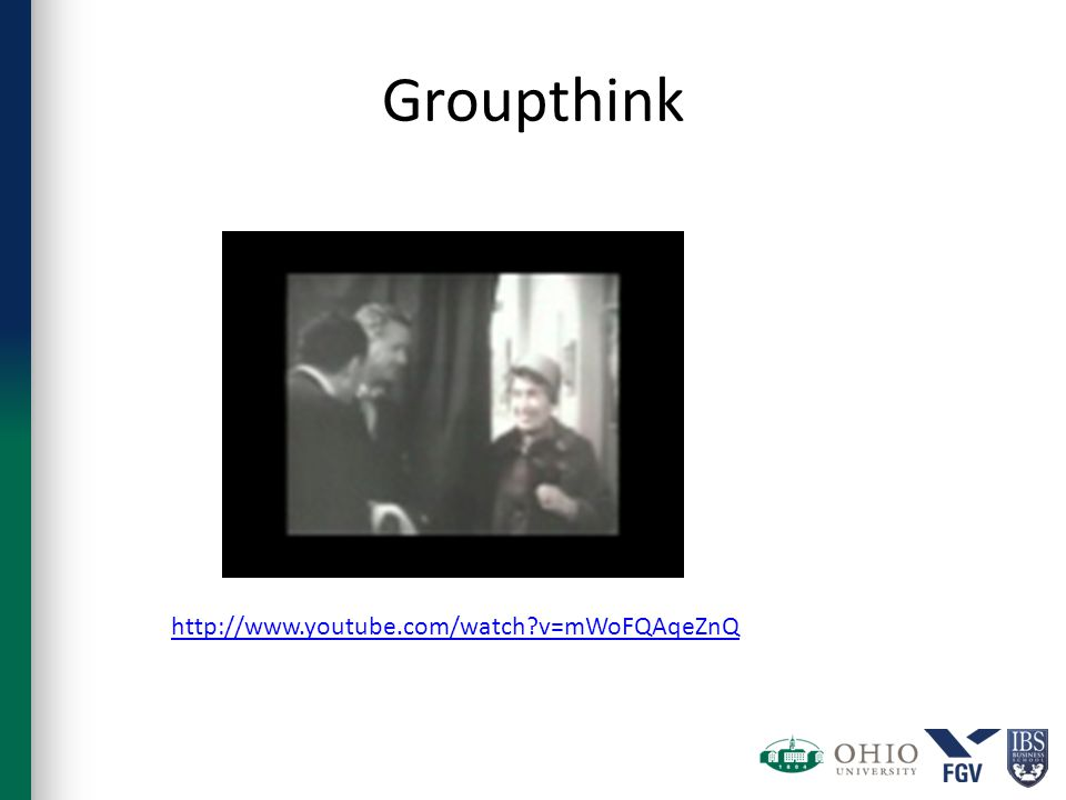 Groupthink http://www.youtube.com/watch v=mWoFQAqeZnQ