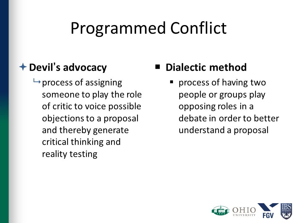 Programmed Conflict  Devil's advocacy  process of assigning someone to play the role of critic to voice possible objections to a proposal and thereby generate critical thinking and reality testing  Dialectic method  process of having two people or groups play opposing roles in a debate in order to better understand a proposal
