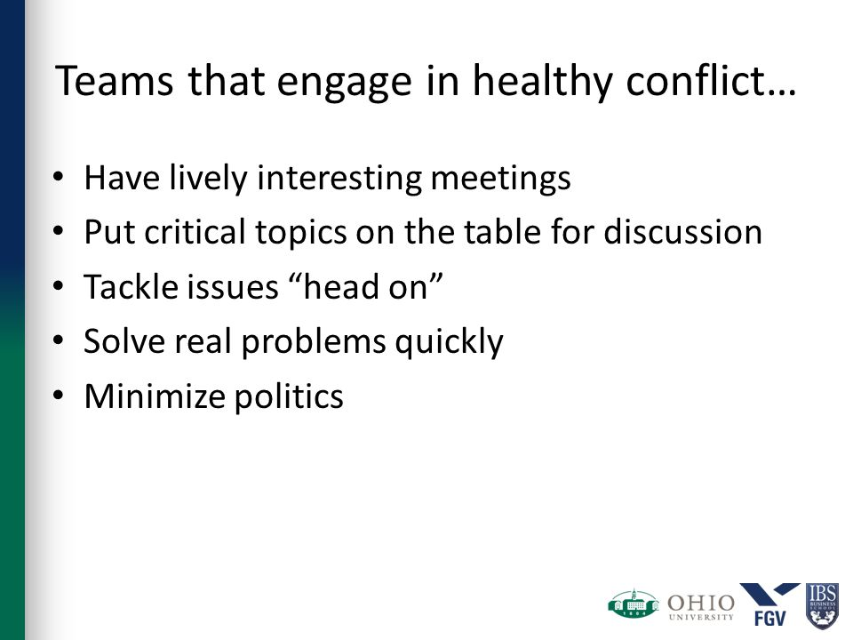 Teams that engage in healthy conflict… Have lively interesting meetings Put critical topics on the table for discussion Tackle issues head on Solve real problems quickly Minimize politics