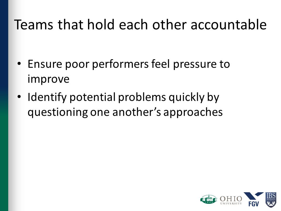 Teams that hold each other accountable Ensure poor performers feel pressure to improve Identify potential problems quickly by questioning one another's approaches